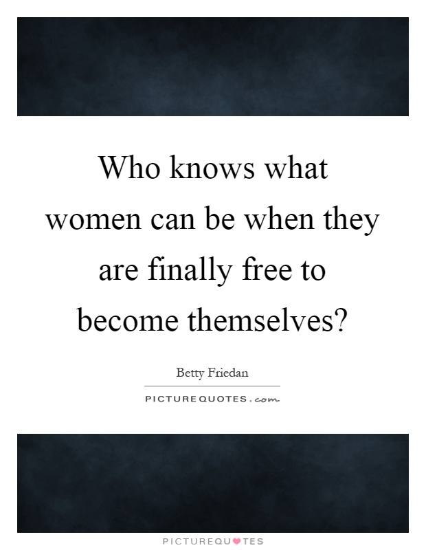 Who knows what women can be when they are finally free to become themselves? Picture Quote #1