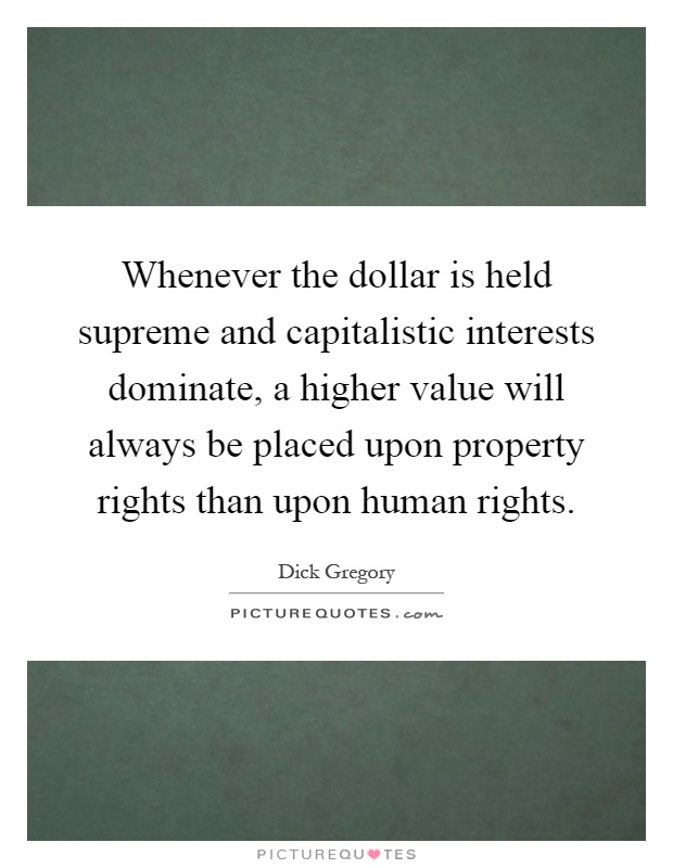 Whenever the dollar is held supreme and capitalistic interests dominate, a higher value will always be placed upon property rights than upon human rights Picture Quote #1