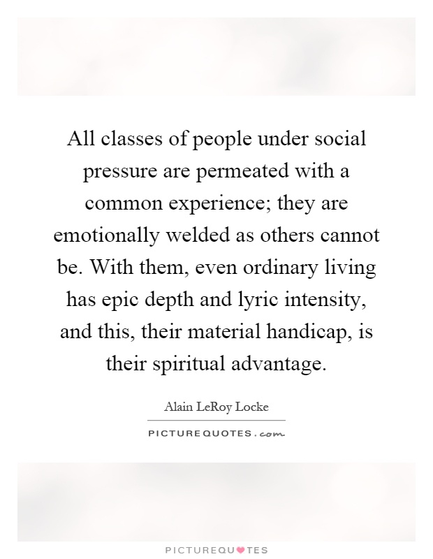 All classes of people under social pressure are permeated with a common experience; they are emotionally welded as others cannot be. With them, even ordinary living has epic depth and lyric intensity, and this, their material handicap, is their spiritual advantage Picture Quote #1