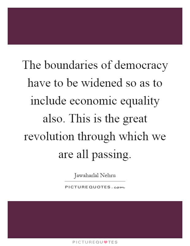 The boundaries of democracy have to be widened so as to include economic equality also. This is the great revolution through which we are all passing Picture Quote #1