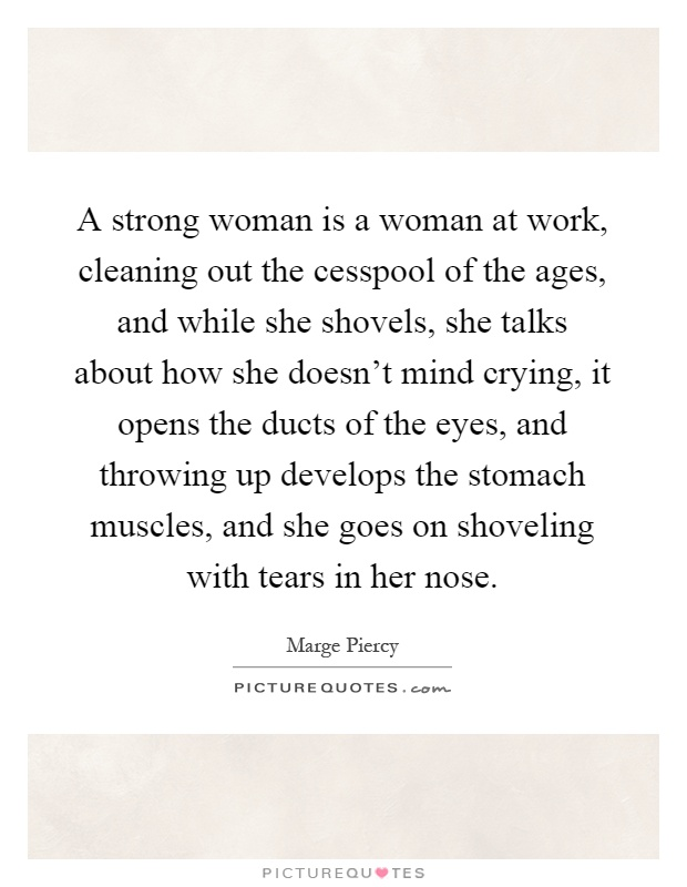 A strong woman is a woman at work, cleaning out the cesspool of the ages, and while she shovels, she talks about how she doesn't mind crying, it opens the ducts of the eyes, and throwing up develops the stomach muscles, and she goes on shoveling with tears in her nose Picture Quote #1
