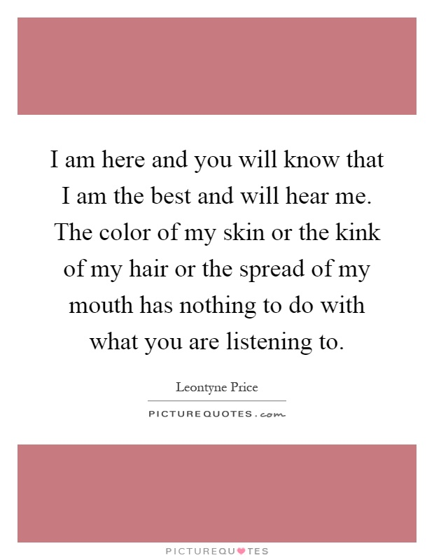 I am here and you will know that I am the best and will hear me. The color of my skin or the kink of my hair or the spread of my mouth has nothing to do with what you are listening to Picture Quote #1