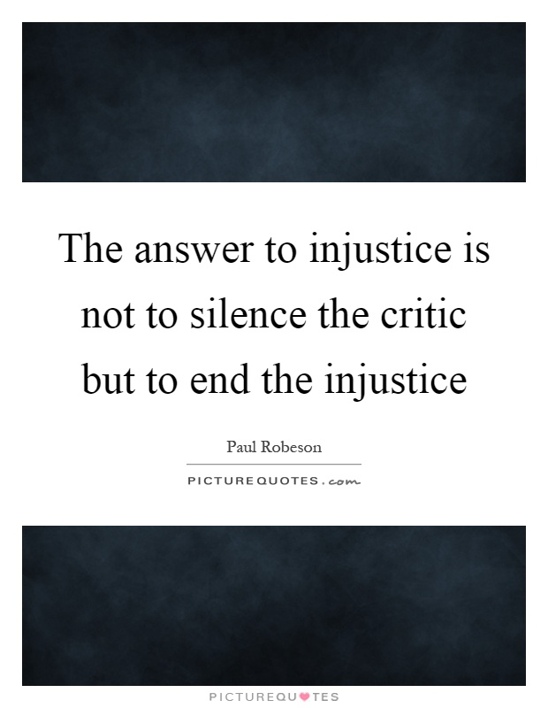 The answer to injustice is not to silence the critic but to end the injustice Picture Quote #1