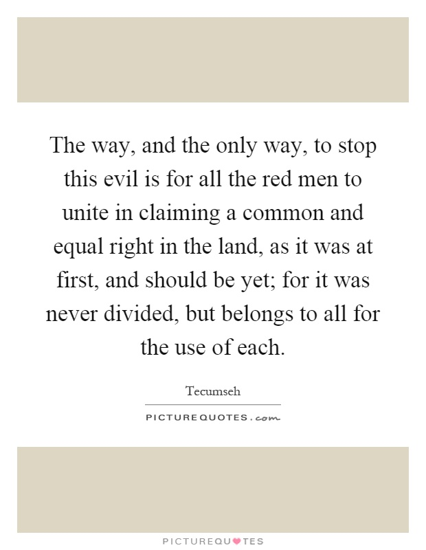 The way, and the only way, to stop this evil is for all the red men to unite in claiming a common and equal right in the land, as it was at first, and should be yet; for it was never divided, but belongs to all for the use of each Picture Quote #1
