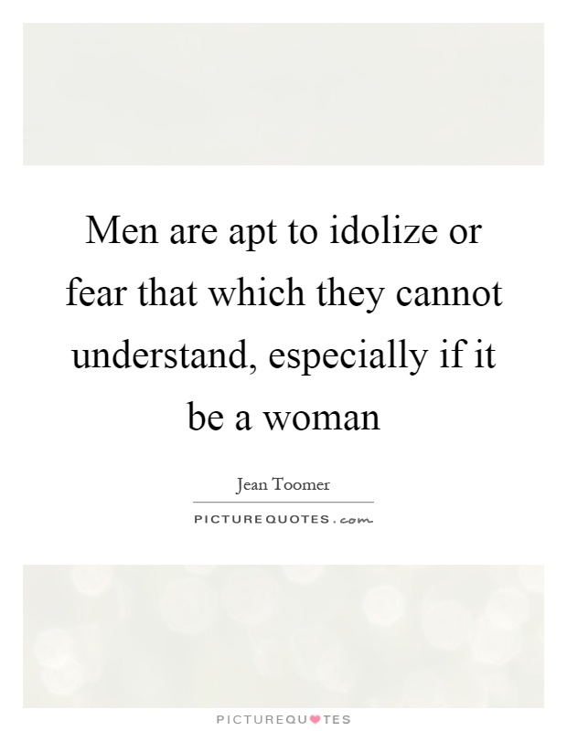 Men are apt to idolize or fear that which they cannot understand, especially if it be a woman Picture Quote #1