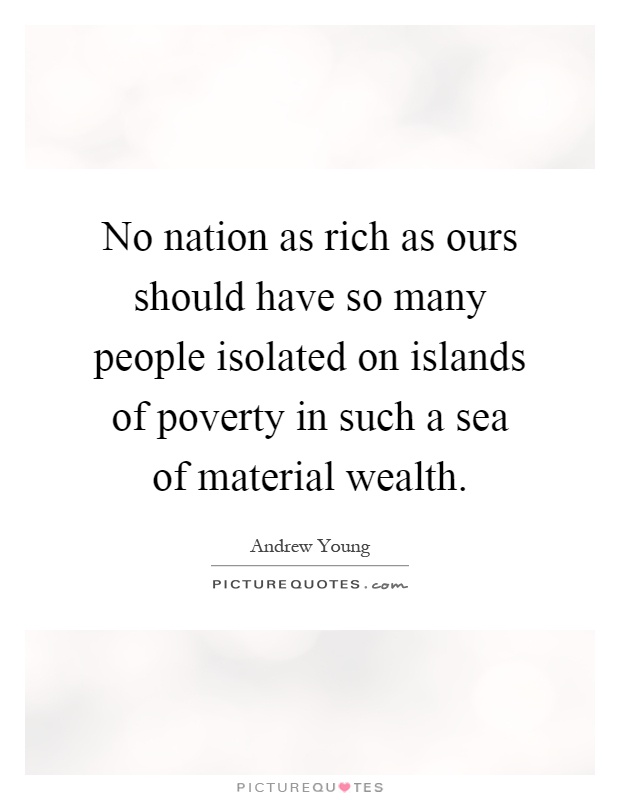 No nation as rich as ours should have so many people isolated on islands of poverty in such a sea of material wealth Picture Quote #1