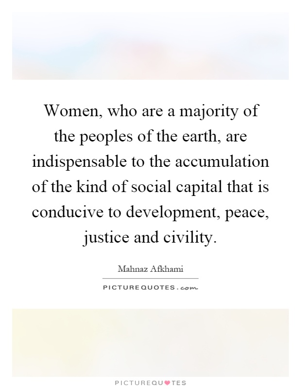 Women, who are a majority of the peoples of the earth, are indispensable to the accumulation of the kind of social capital that is conducive to development, peace, justice and civility Picture Quote #1