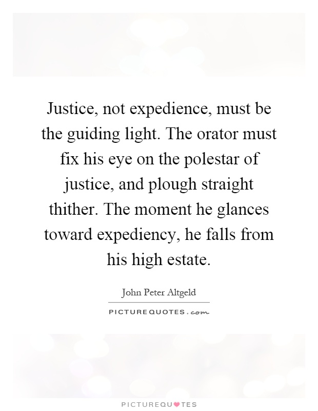 Justice, not expedience, must be the guiding light. The orator must fix his eye on the polestar of justice, and plough straight thither. The moment he glances toward expediency, he falls from his high estate Picture Quote #1
