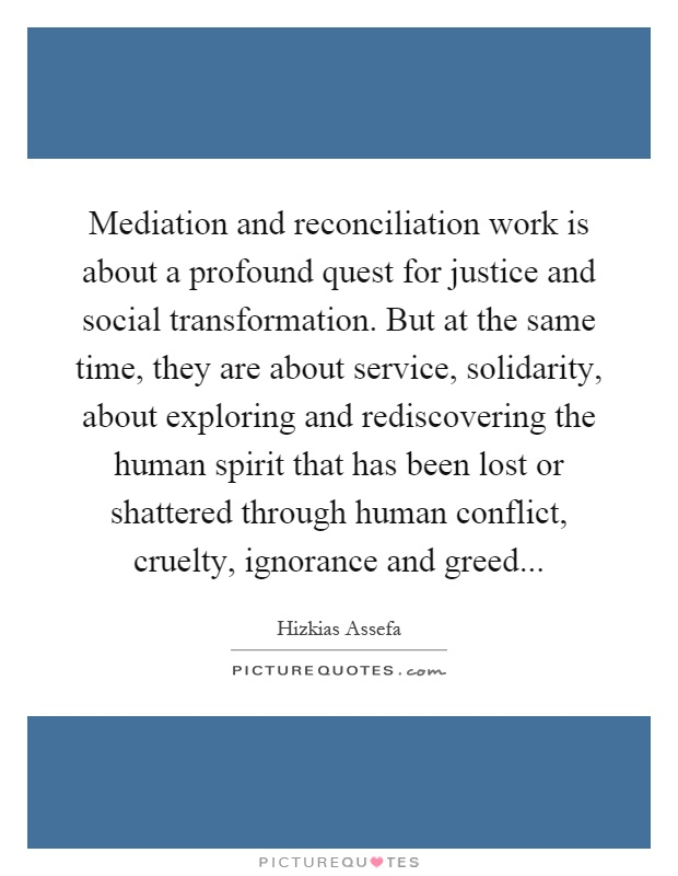 Mediation and reconciliation work is about a profound quest for justice and social transformation. But at the same time, they are about service, solidarity, about exploring and rediscovering the human spirit that has been lost or shattered through human conflict, cruelty, ignorance and greed Picture Quote #1