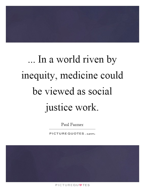 ... In a world riven by inequity, medicine could be viewed as social justice work Picture Quote #1