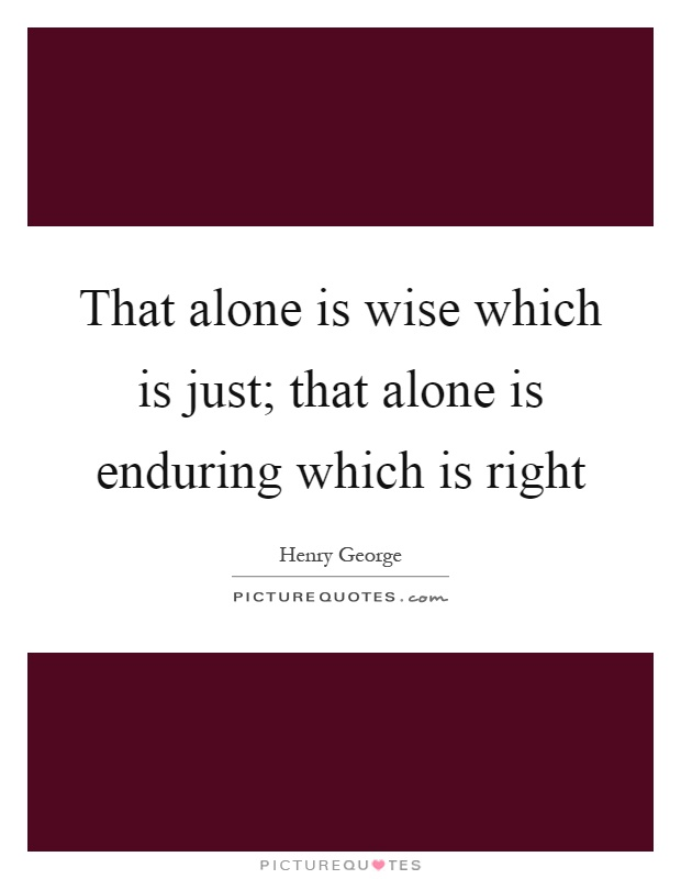 That alone is wise which is just; that alone is enduring which is right Picture Quote #1