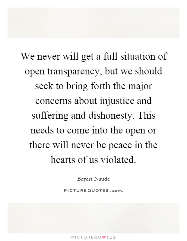 We never will get a full situation of open transparency, but we should seek to bring forth the major concerns about injustice and suffering and dishonesty. This needs to come into the open or there will never be peace in the hearts of us violated Picture Quote #1