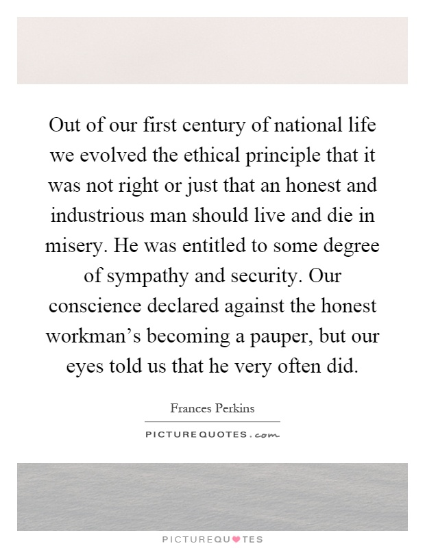 Out of our first century of national life we evolved the ethical principle that it was not right or just that an honest and industrious man should live and die in misery. He was entitled to some degree of sympathy and security. Our conscience declared against the honest workman's becoming a pauper, but our eyes told us that he very often did Picture Quote #1