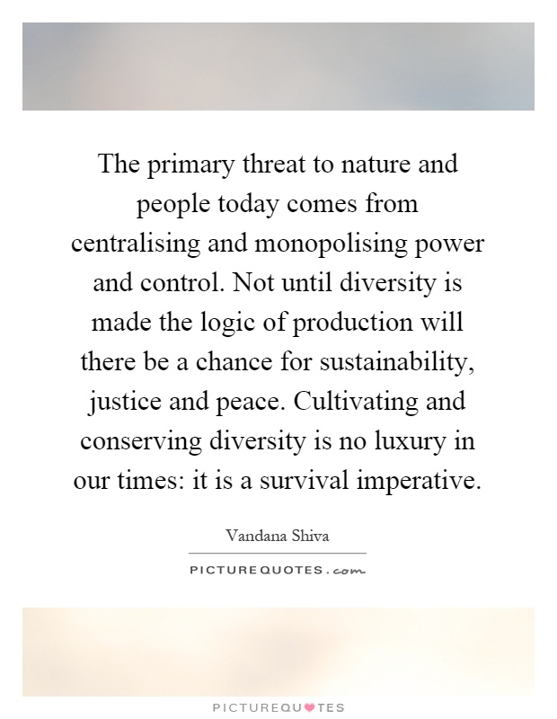 The primary threat to nature and people today comes from centralising and monopolising power and control. Not until diversity is made the logic of production will there be a chance for sustainability, justice and peace. Cultivating and conserving diversity is no luxury in our times: it is a survival imperative Picture Quote #1