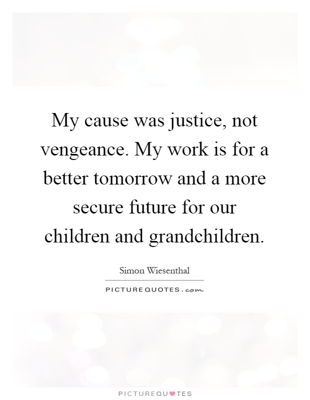 My cause was justice, not vengeance. My work is for a better tomorrow and a more secure future for our children and grandchildren Picture Quote #1