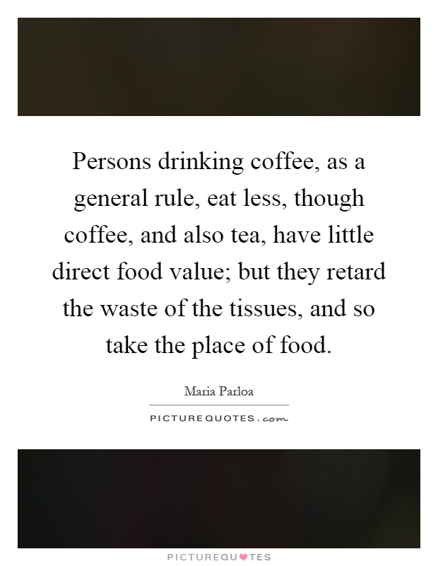 Persons drinking coffee, as a general rule, eat less, though coffee, and also tea, have little direct food value; but they retard the waste of the tissues, and so take the place of food Picture Quote #1