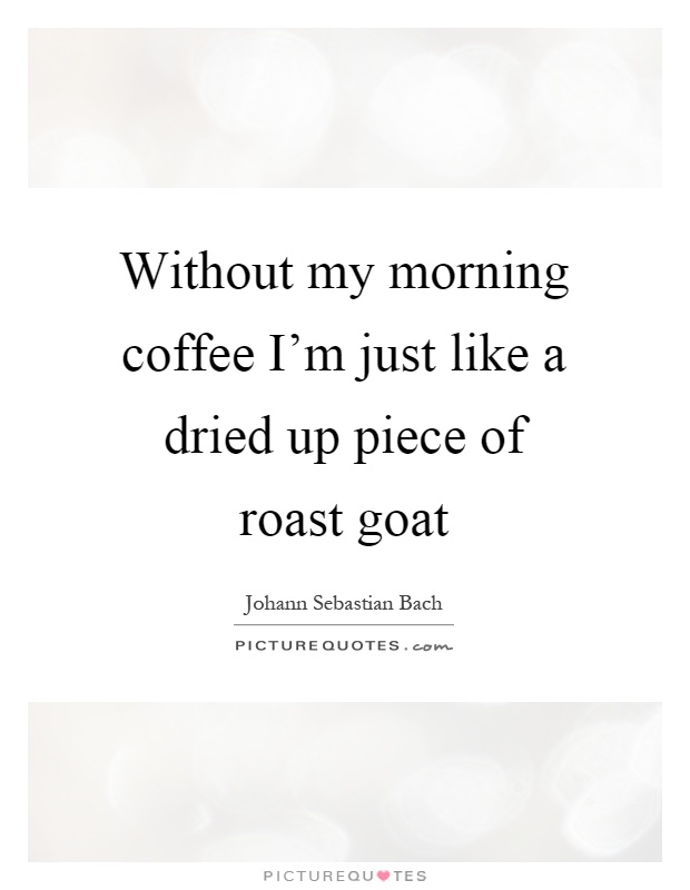 Without my morning coffee I'm just like a dried up piece of roast goat Picture Quote #1