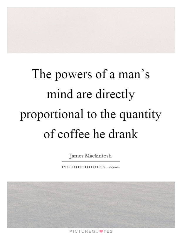 The powers of a man's mind are directly proportional to the quantity of coffee he drank Picture Quote #1