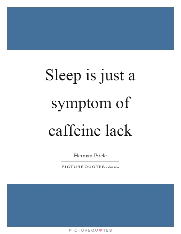Sleep is just a symptom of caffeine lack Picture Quote #1