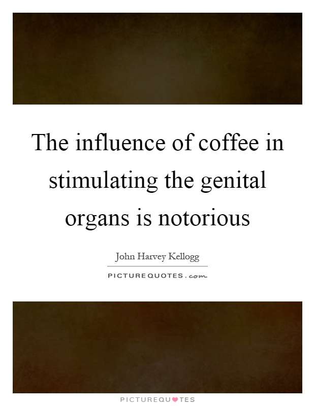 The influence of coffee in stimulating the genital organs is notorious Picture Quote #1