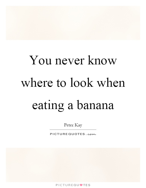 You never know where to look when eating a banana Picture Quote #1