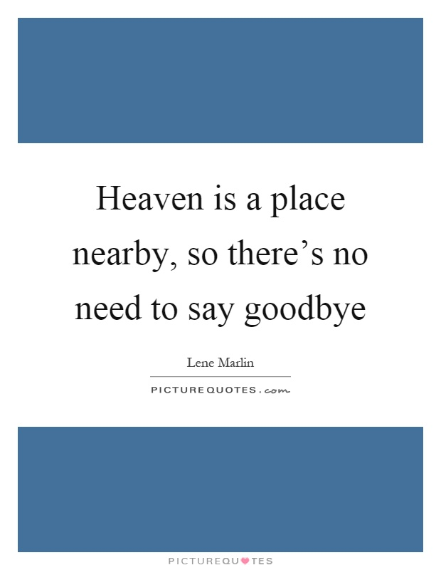 Heaven is a place nearby, so there's no need to say goodbye Picture Quote #1