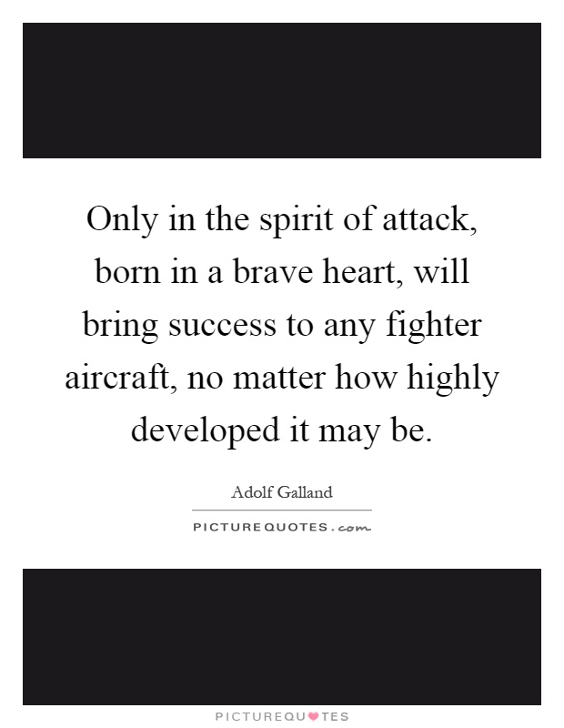 Only in the spirit of attack, born in a brave heart, will bring success to any fighter aircraft, no matter how highly developed it may be Picture Quote #1