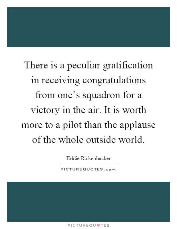 There is a peculiar gratification in receiving congratulations from one's squadron for a victory in the air. It is worth more to a pilot than the applause of the whole outside world Picture Quote #1