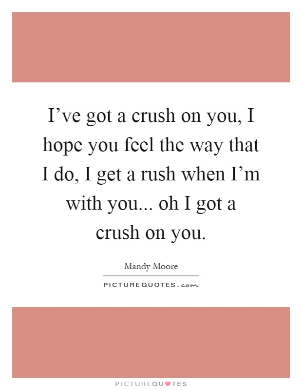 I've got a crush on you, I hope you feel the way that I do, I get a rush when I'm with you... oh I got a crush on you Picture Quote #1