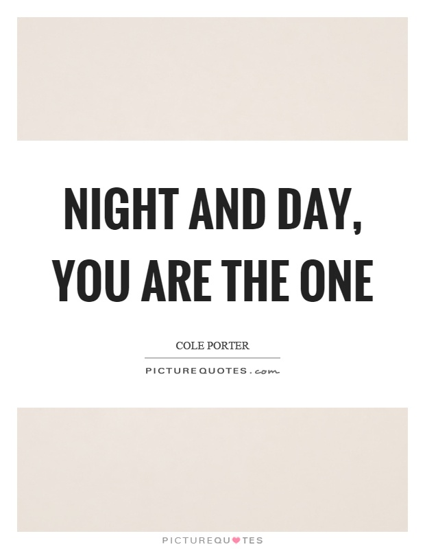 Night and day, you are the one Picture Quote #1
