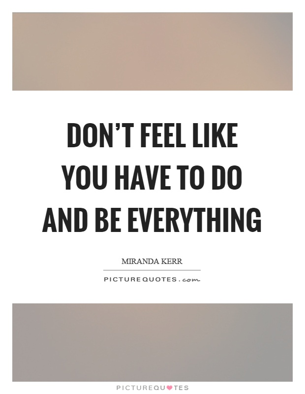 Don't feel like you have to do and be everything Picture Quote #1