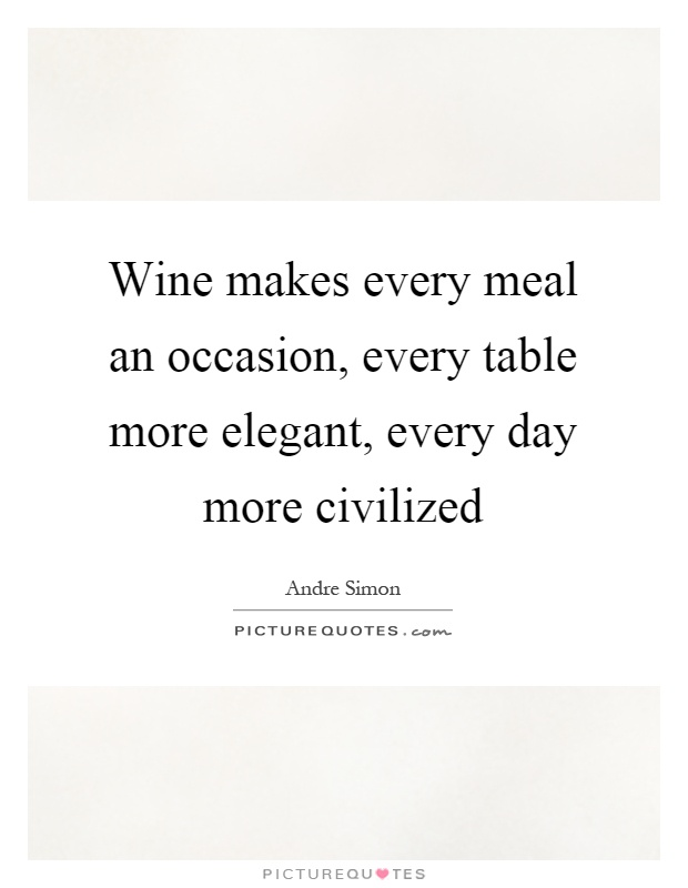 Wine makes every meal an occasion, every table more elegant, every day more civilized Picture Quote #1
