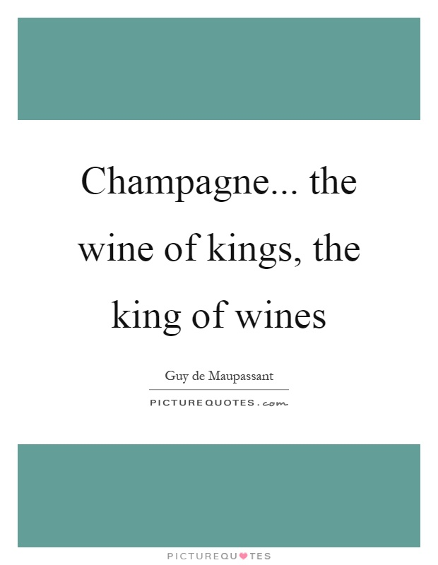 Champagne... the wine of kings, the king of wines Picture Quote #1
