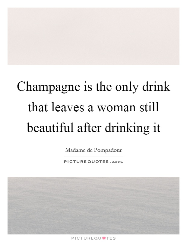 Champagne is the only drink that leaves a woman still beautiful after drinking it Picture Quote #1