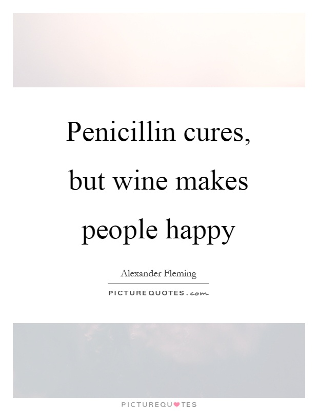 Penicillin cures, but wine makes people happy Picture Quote #1