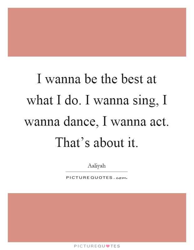 I wanna be the best at what I do. I wanna sing, I wanna dance, I wanna act. That's about it Picture Quote #1