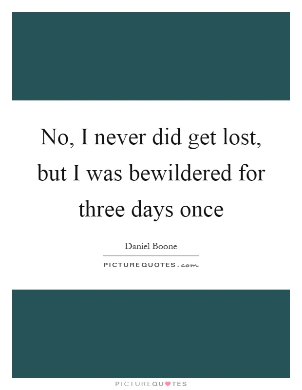 No, I never did get lost, but I was bewildered for three days once Picture Quote #1