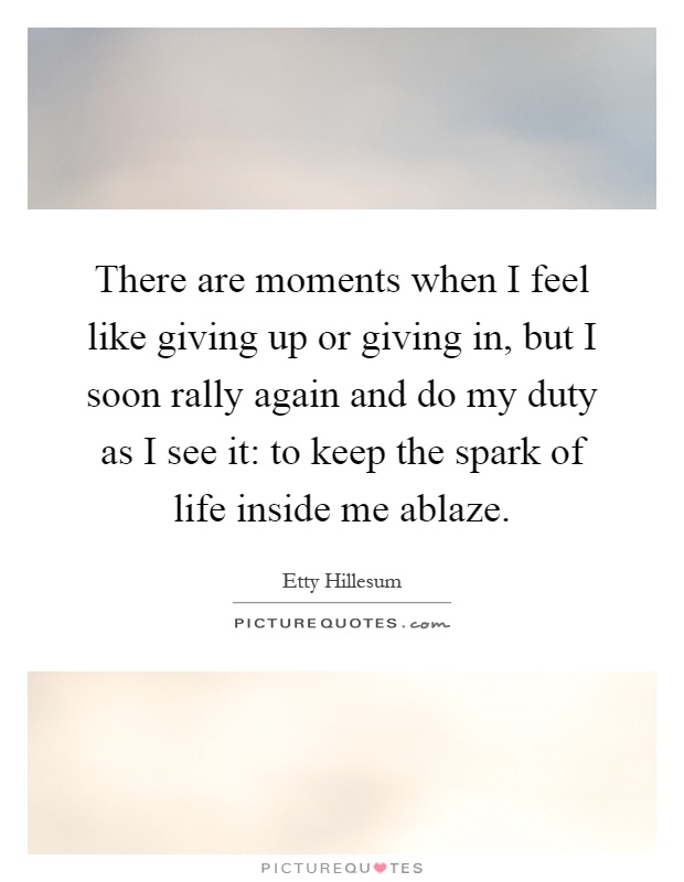 There are moments when I feel like giving up or giving in, but I soon rally again and do my duty as I see it: to keep the spark of life inside me ablaze Picture Quote #1
