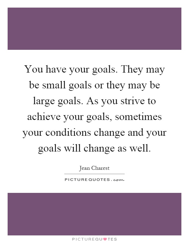You have your goals. They may be small goals or they may be large goals. As you strive to achieve your goals, sometimes your conditions change and your goals will change as well Picture Quote #1
