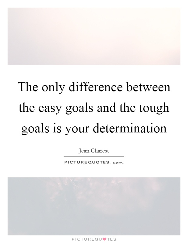 The only difference between the easy goals and the tough goals is your determination Picture Quote #1