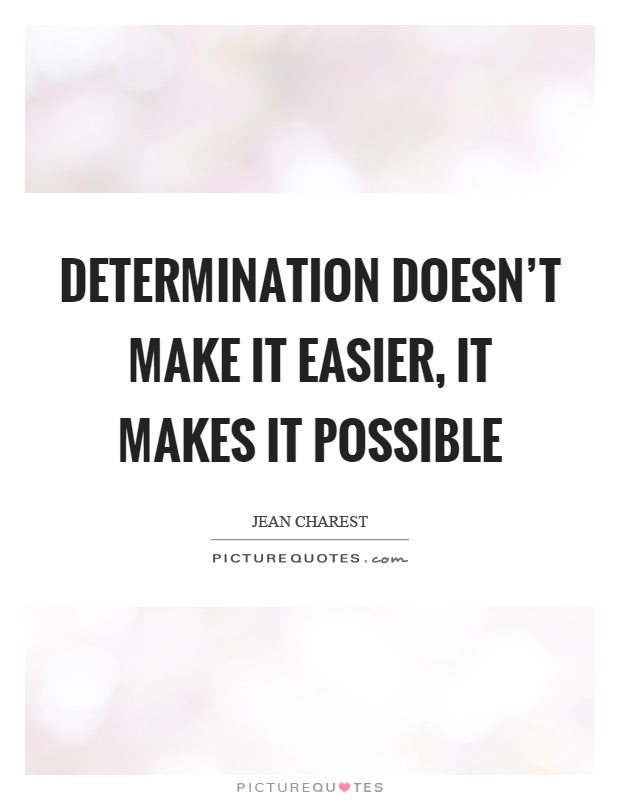 Determination doesn't make it easier, it makes it possible Picture Quote #1