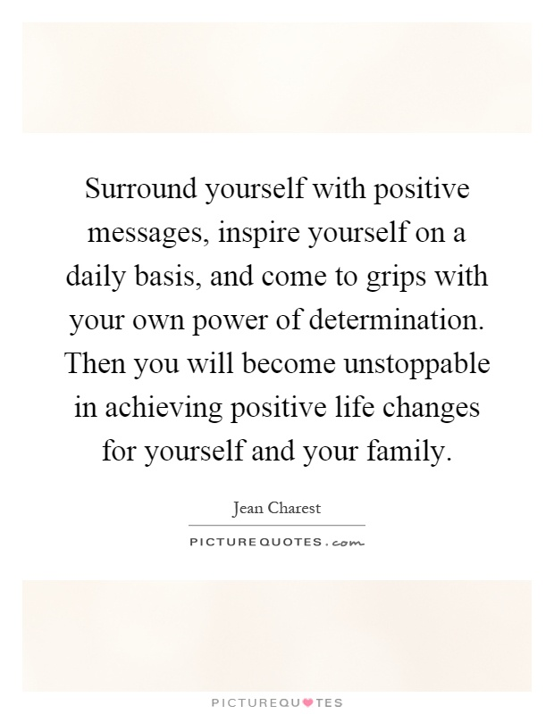 Surround yourself with positive messages, inspire yourself on a daily basis, and come to grips with your own power of determination. Then you will become unstoppable in achieving positive life changes for yourself and your family Picture Quote #1