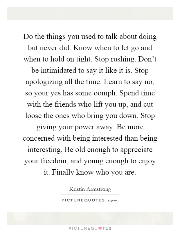 Do the things you used to talk about doing but never did. Know when to let go and when to hold on tight. Stop rushing. Don't be intimidated to say it like it is. Stop apologizing all the time. Learn to say no, so your yes has some oomph. Spend time with the friends who lift you up, and cut loose the ones who bring you down. Stop giving your power away. Be more concerned with being interested than being interesting. Be old enough to appreciate your freedom, and young enough to enjoy it. Finally know who you are Picture Quote #1