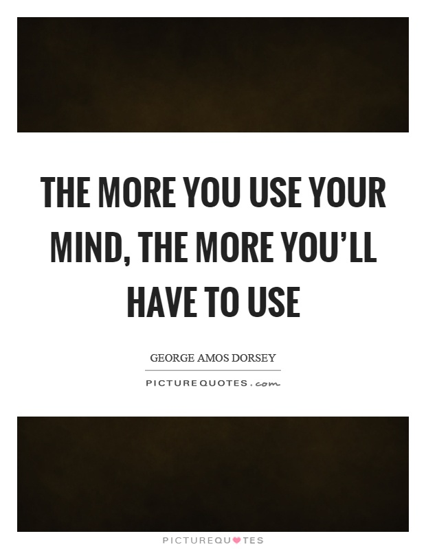 The more you use your mind, the more you'll have to use Picture Quote #1