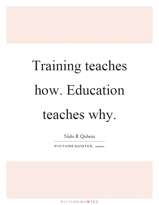 Training teaches how. Education teaches why Picture Quote #1