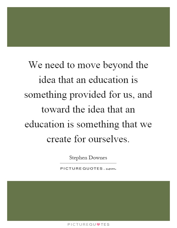 We need to move beyond the idea that an education is something provided for us, and toward the idea that an education is something that we create for ourselves Picture Quote #1