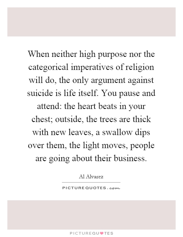When neither high purpose nor the categorical imperatives of religion will do, the only argument against suicide is life itself. You pause and attend: the heart beats in your chest; outside, the trees are thick with new leaves, a swallow dips over them, the light moves, people are going about their business Picture Quote #1