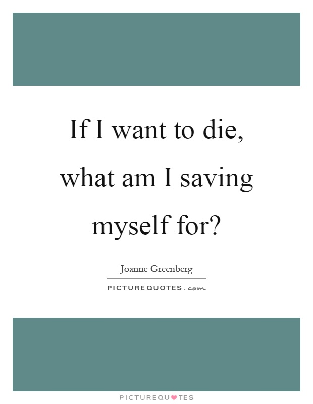 If I want to die, what am I saving myself for? Picture Quote #1