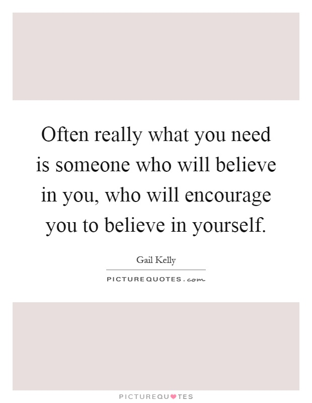 Often really what you need is someone who will believe in you, who will encourage you to believe in yourself Picture Quote #1