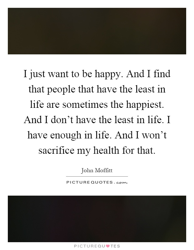 I just want to be happy. And I find that people that have the least in life are sometimes the happiest. And I don't have the least in life. I have enough in life. And I won't sacrifice my health for that Picture Quote #1